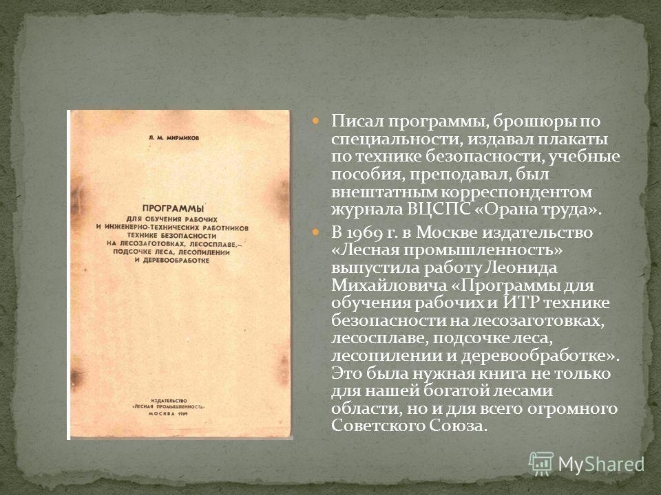 Писал программы, брошюры по специальности, издавал плакаты по технике безопасности, учебные пособия, преподавал, был внештатным корреспондентом журнала ВЦСПС «Орана труда». В 1969 г. в Москве издательство «Лесная промышленность» выпустила работу Леон