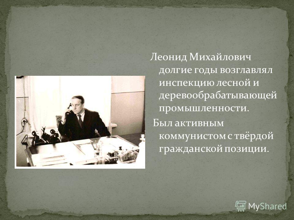 Леонид Михайлович долгие годы возглавлял инспекцию лесной и деревообрабатывающей промышленности. Был активным коммунистом с твёрдой гражданской позиции.