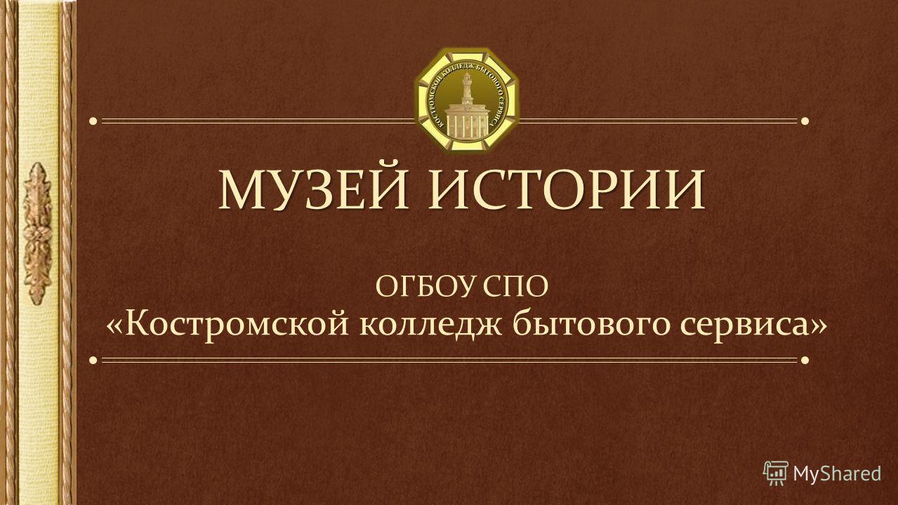 МУЗЕЙ ИСТОРИИ МУЗЕЙ ИСТОРИИ ОГБОУ СПО «Костромской колледж бытового сервиса»