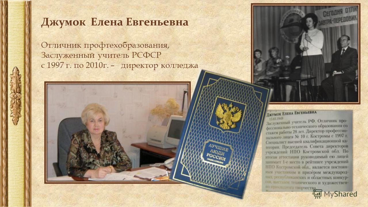 Джумок Елена Евгеньевна Отличник профтехобразования, Заслуженный учитель РСФСР с 1997 г. по 2010г. – директор колледжа