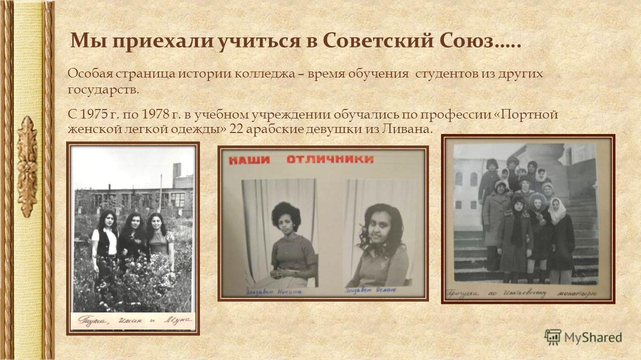 Мы приехали учиться в Советский Союз….. Особая страница истории колледжа – время обучения студентов из других государств. С 1975 г. по 1978 г. в учебном учреждении обучались по профессии «Портной женской легкой одежды» 22 арабские девушки из Ливана.
