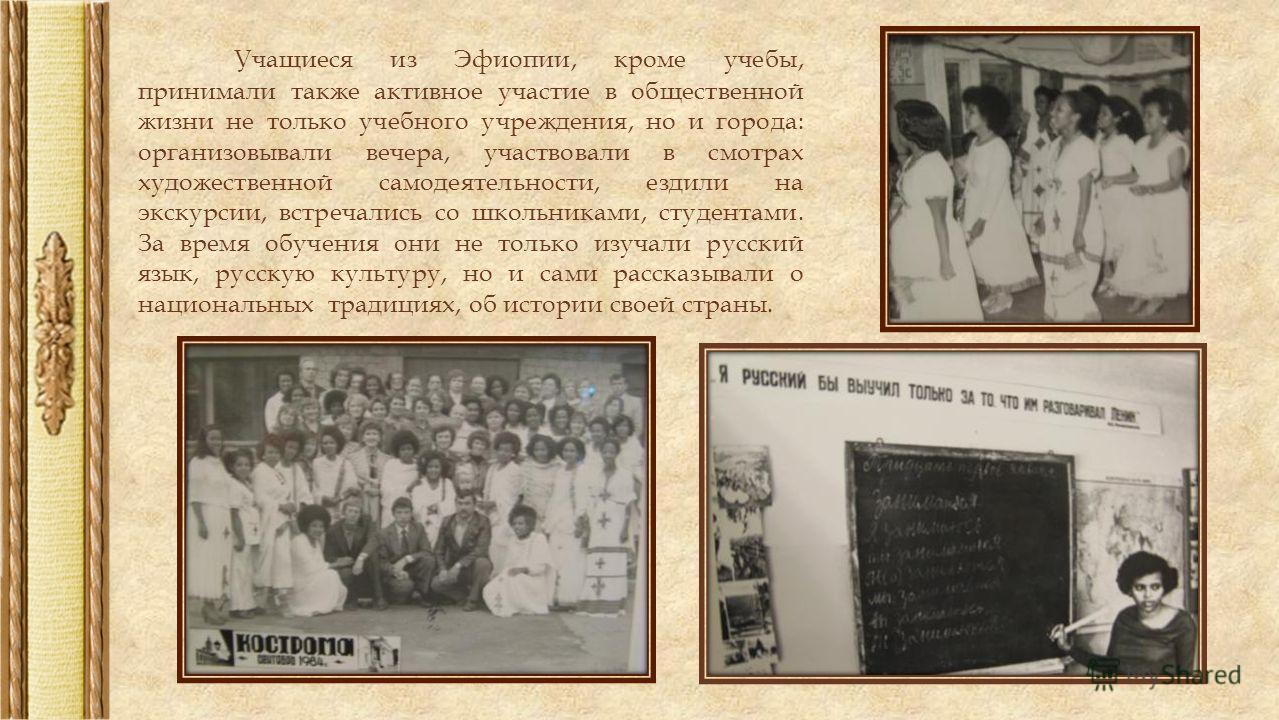 Учащиеся из Эфиопии, кроме учебы, принимали также активное участие в общественной жизни не только учебного учреждения, но и города: организовывали вечера, участвовали в смотрах художественной самодеятельности, ездили на экскурсии, встречались со школ