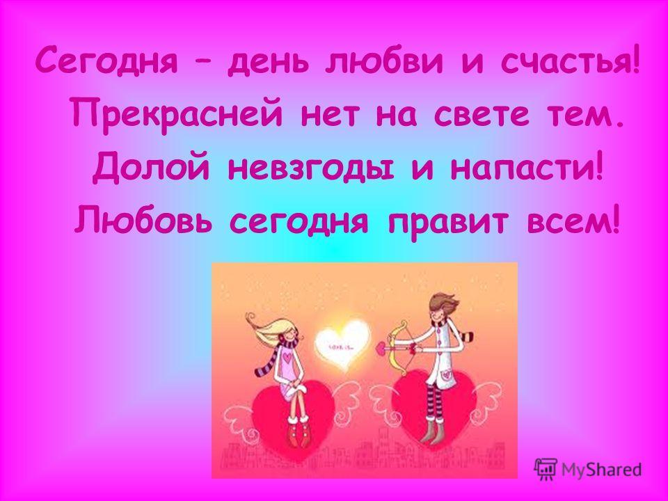 Сегодня – день любви и счастья! Прекрасней нет на свете тем. Долой невзгоды и напасти! Любовь сегодня правит всем!