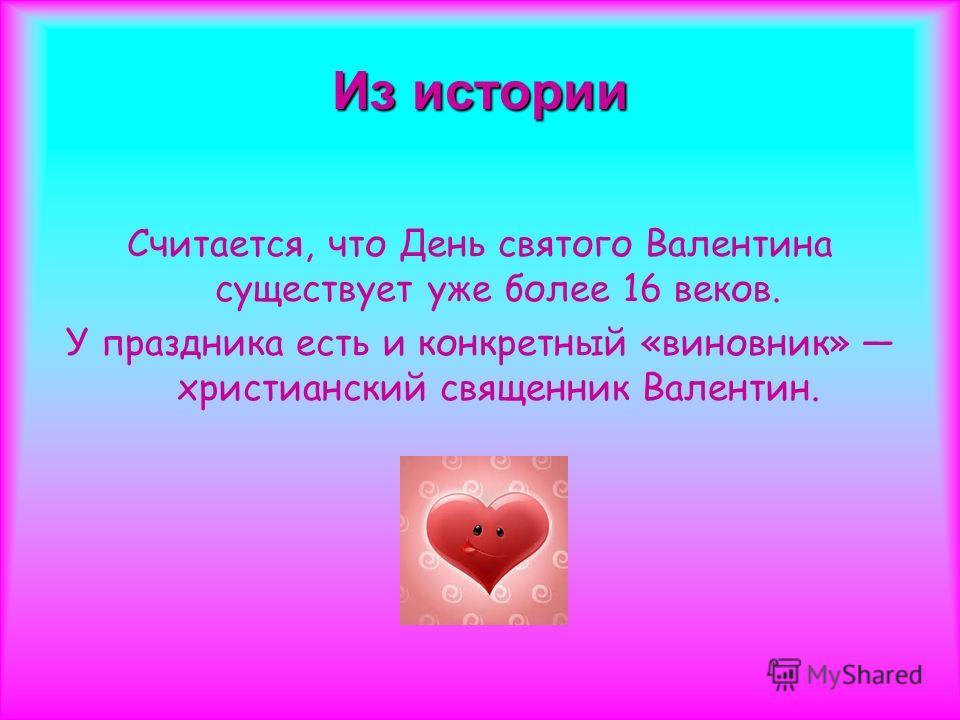 Из истории Считается, что День святого Валентина существует уже более 16 веков. У праздника есть и конкретный «виновник» христианский священник Валентин.