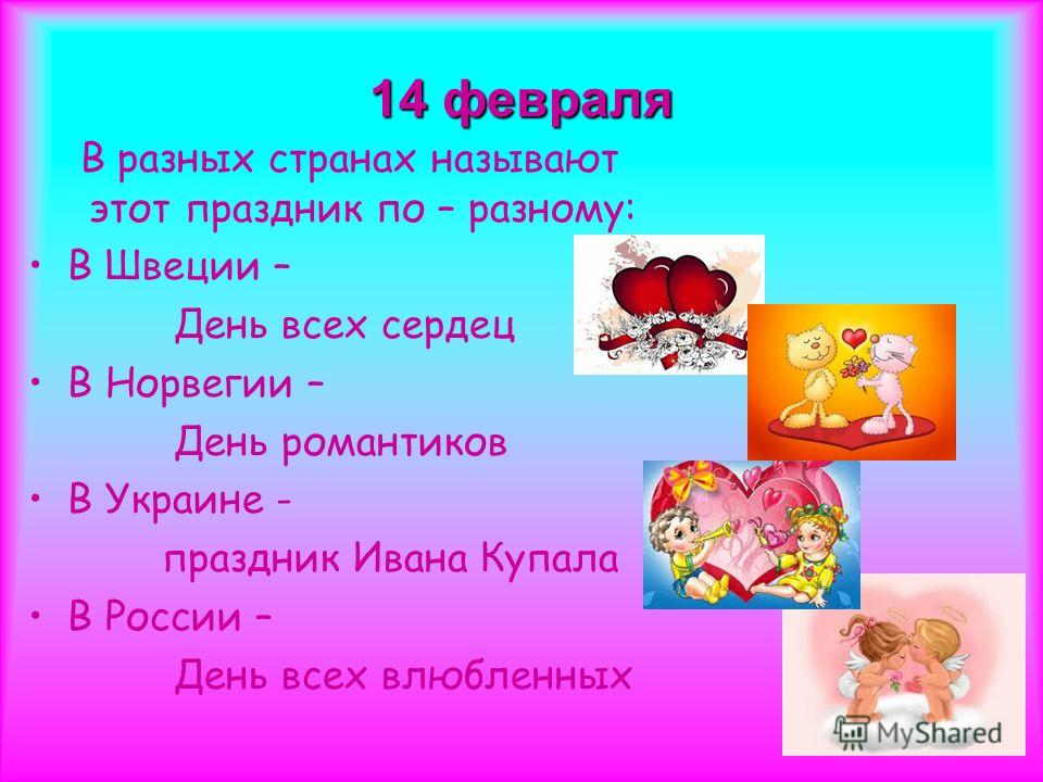 14 февраля В разных странах называют этот праздник по – разному: В Швеции – День всех сердец В Норвегии – День романтиков В Украине - праздник Ивана Купала В России – День всех влюбленных