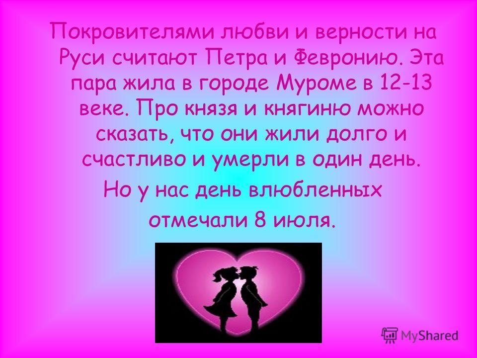 Покровителями любви и верности на Руси считают Петра и Февронию. Эта пара жила в городе Муроме в 12-13 веке. Про князя и княгиню можно сказать, что они жили долго и счастливо и умерли в один день. Но у нас день влюбленных отмечали 8 июля.