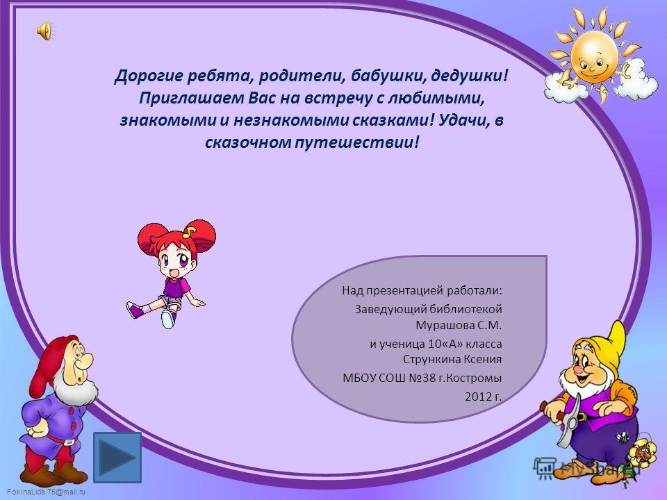 FokinaLida.75@mail.ru Дорогие ребята, родители, бабушки, дедушки! Приглашаем Вас на встречу с любимыми, знакомыми и незнакомыми сказками! Удачи, в сказочном путешествии! Над презентацией работали: Заведующий библиотекой Мурашова С.М. и ученица 10«А»