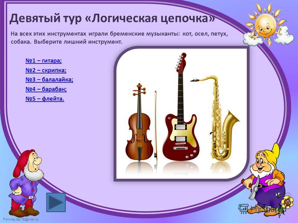FokinaLida.75@mail.ru Девятый тур «Логическая цепочка» На всех этих инструментах играли бременские музыканты: кот, осел, петух, собака. Выберите лишний инструмент. 1 – гитара; 2 – скрипка; 3 – балалайка; 4 – барабан; 5 – флейта.