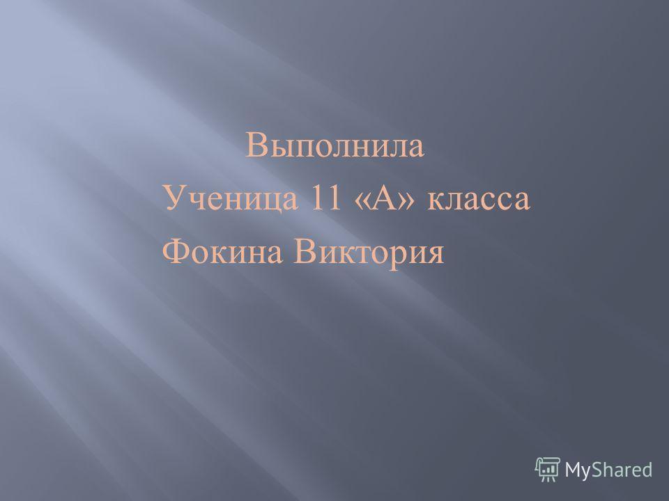 Выполнила Ученица 11 « А » класса Фокина Виктория