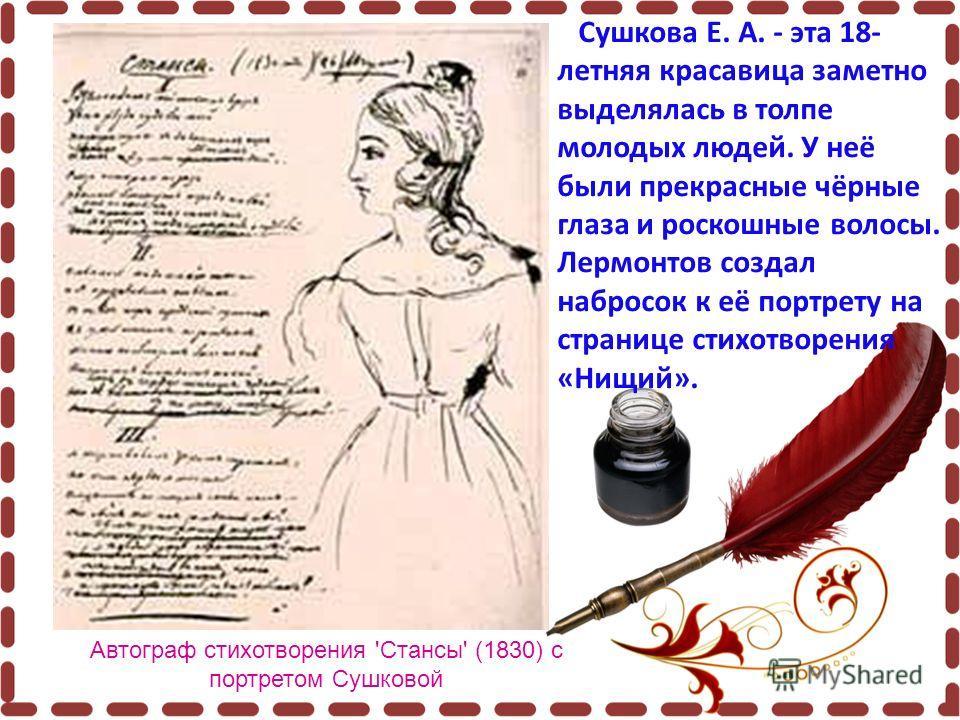 Автограф стихотворения 'Стансы' (1830) с портретом Сушковой Сушкова Е. А. - эта 18- летняя красавица заметно выделялась в толпе молодых людей. У неё были прекрасные чёрные глаза и роскошные волосы. Лермонтов создал набросок к её портрету на странице