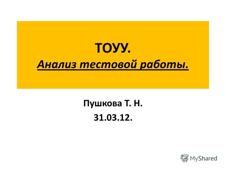 ТОУУ. Анализ тестовой работы. Пушкова Т. Н. 31.03.12.