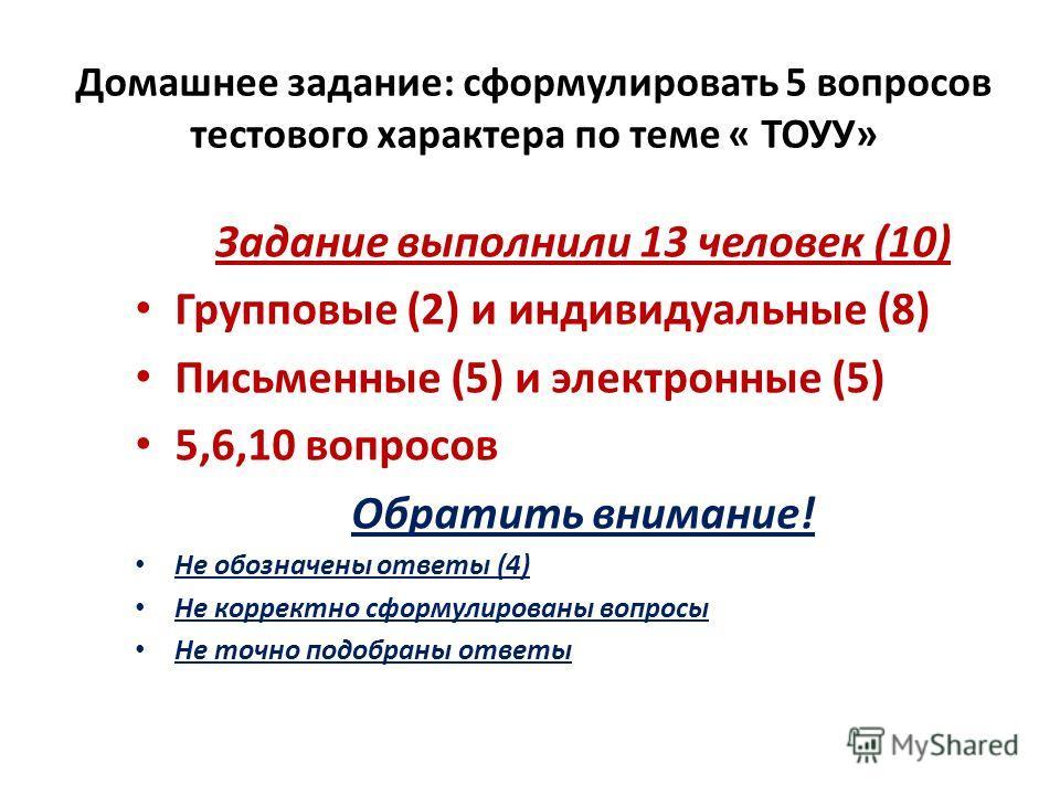 Домашнее задание: сформулировать 5 вопросов тестового характера по теме « ТОУУ» Задание выполнили 13 человек (10) Групповые (2) и индивидуальные (8) Письменные (5) и электронные (5) 5,6,10 вопросов Обратить внимание! Не обозначены ответы (4) Не корре