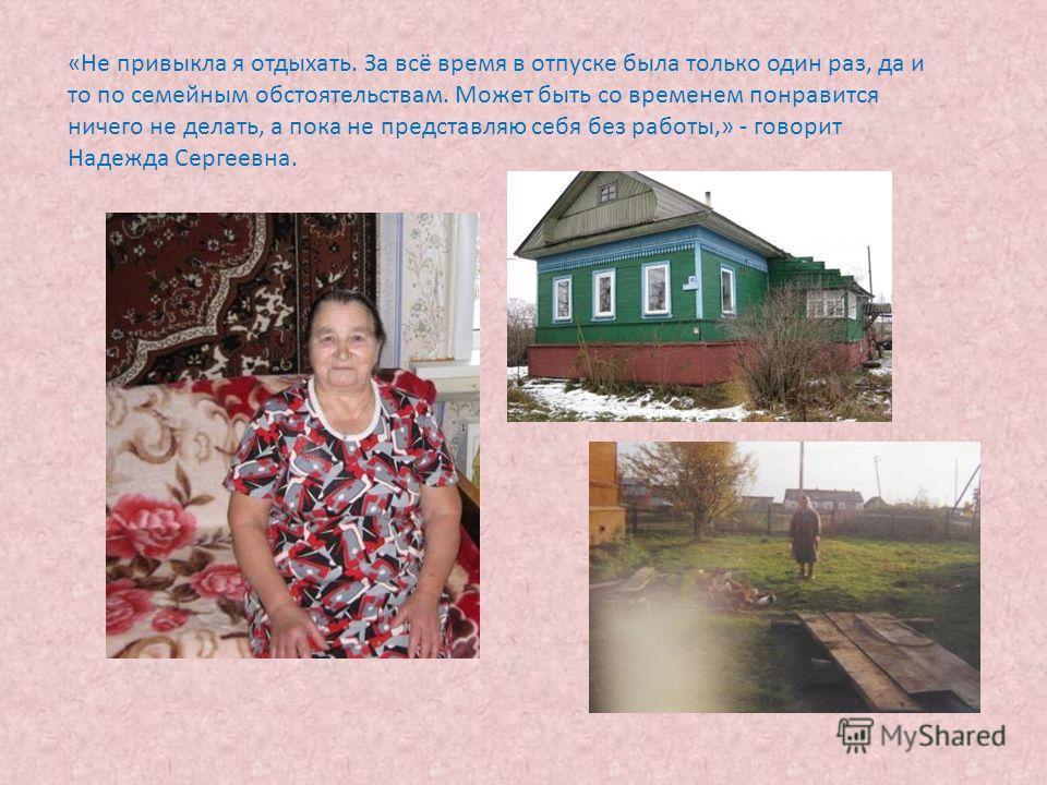 «Не привыкла я отдыхать. За всё время в отпуске была только один раз, да и то по семейным обстоятельствам. Может быть со временем понравится ничего не делать, а пока не представляю себя без работы,» - говорит Надежда Сергеевна.