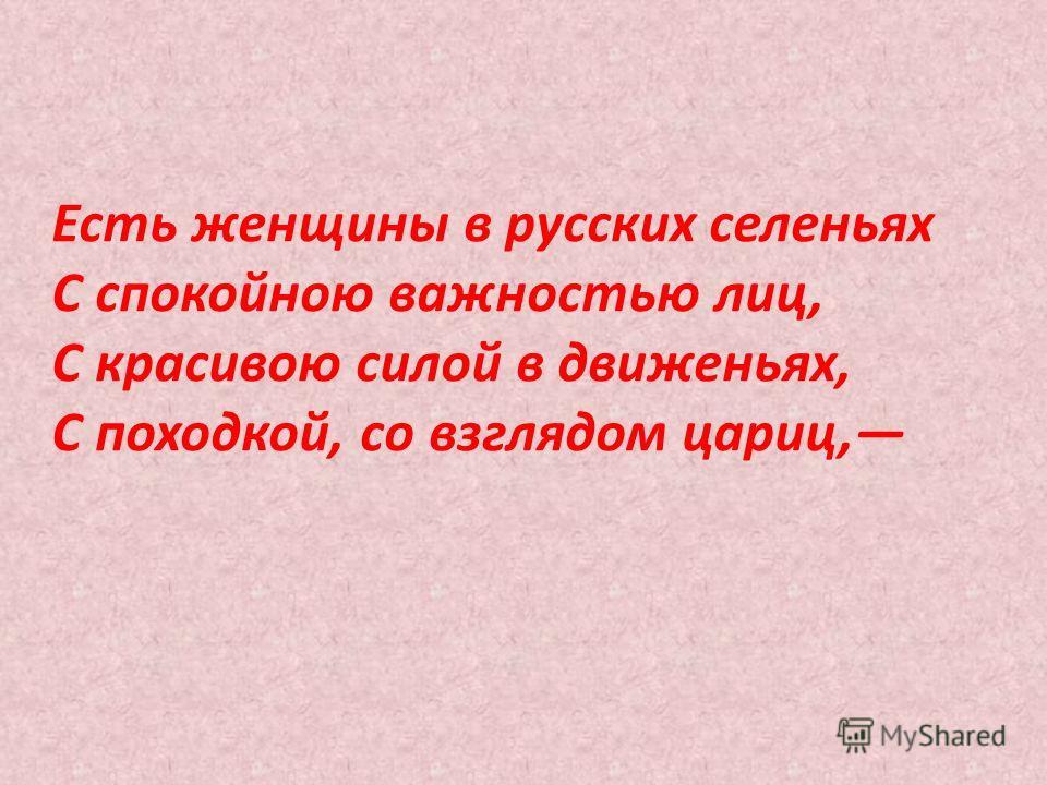 Есть женщины в русских селеньях С спокойною важностью лиц, С красивою силой в движеньях, С походкой, со взглядом цариц,