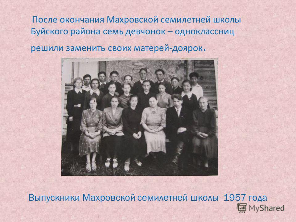 После окончания Махровской семилетней школы Буйского района семь девчонок – одноклассниц решили заменить своих матерей-доярок. Выпускники Махровской семилетней школы 1957 года
