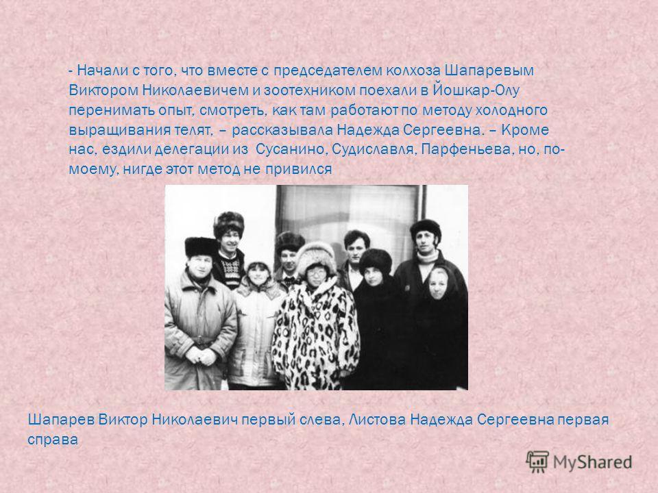 - Начали с того, что вместе с председателем колхоза Шапаревым Виктором Николаевичем и зоотехником поехали в Йошкар-Олу перенимать опыт, смотреть, как там работают по методу холодного выращивания телят, – рассказывала Надежда Сергеевна. – Кроме нас, е