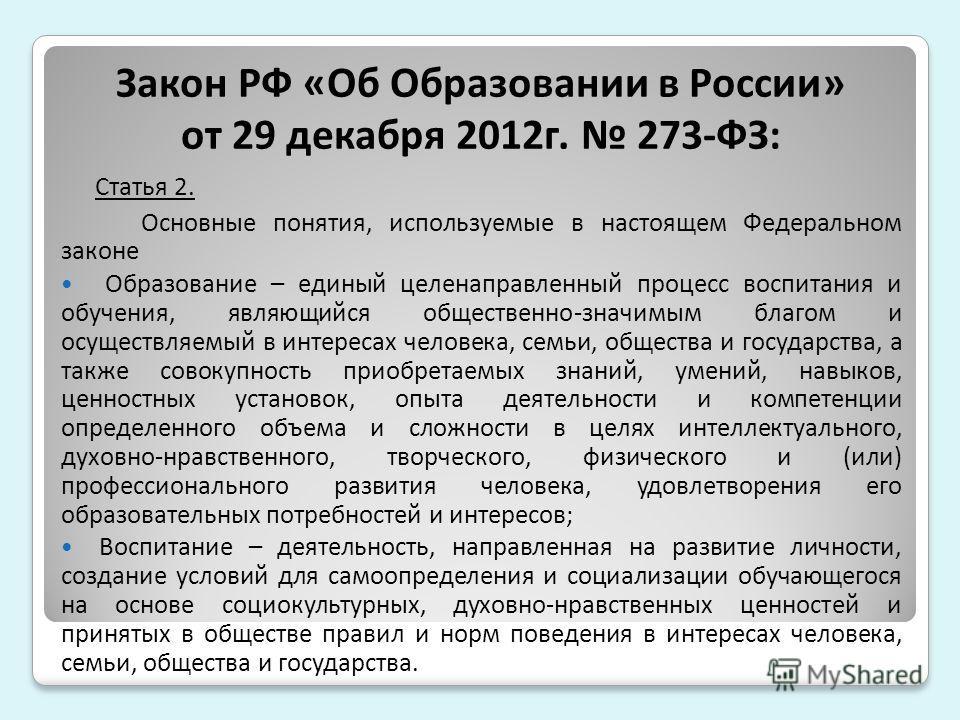 Закон РФ «Об Образовании в России» от 29 декабря 2012г. 273-ФЗ: Статья 2. Основные понятия, используемые в настоящем Федеральном законе Образование – единый целенаправленный процесс воспитания и обучения, являющийся общественно-значимым благом и осущ