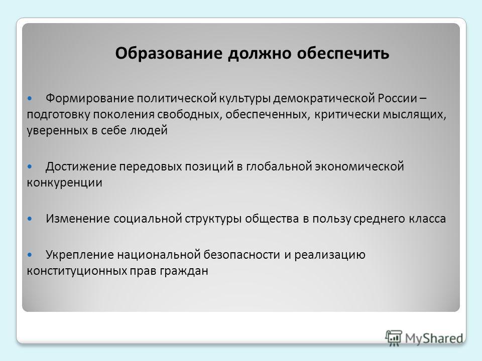 Образование должно обеспечить Формирование политической культуры демократической России – подготовку поколения свободных, обеспеченных, критически мыслящих, уверенных в себе людей Достижение передовых позиций в глобальной экономической конкуренции Из