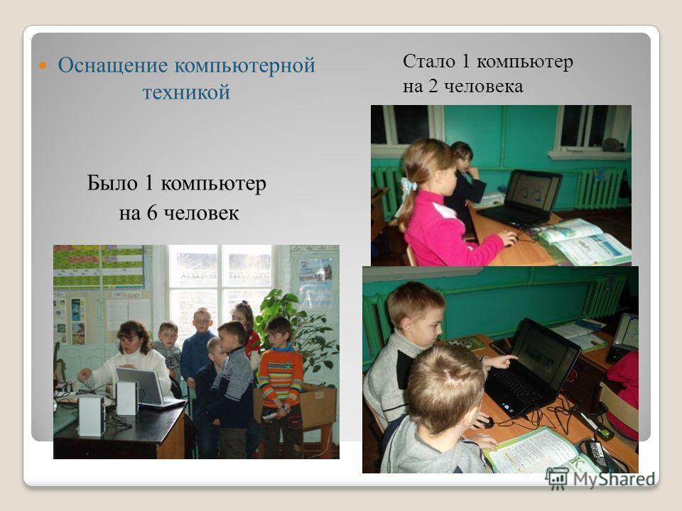Оснащение компьютерной техникой Было 1 компьютер на 6 человек Стало 1 компьютер на 2 человека