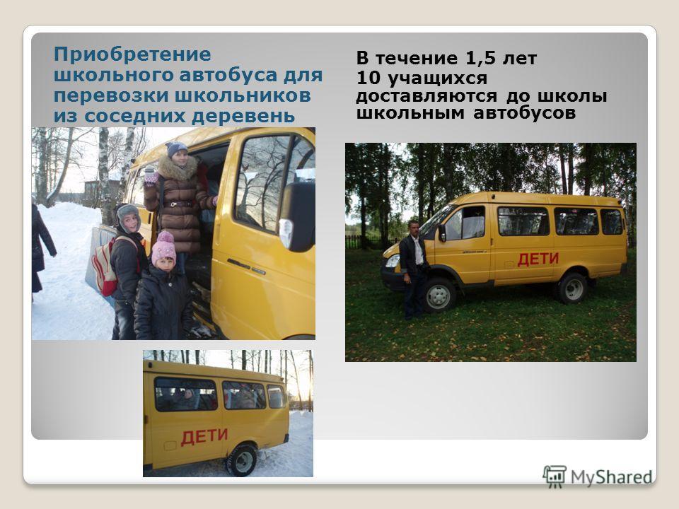 Приобретение школьного автобуса для перевозки школьников из соседних деревень В течение 1,5 лет 10 учащихся доставляются до школы школьным автобусов