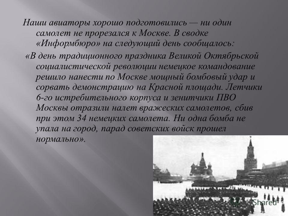 Наши авиаторы хорошо подготовились ни один самолет не прорезался к Москве. В сводке « Информбюро » на следующий день сообщалось : « В день традиционного праздника Великой Октябрьской социалистической революции немецкое командование решило нанести по