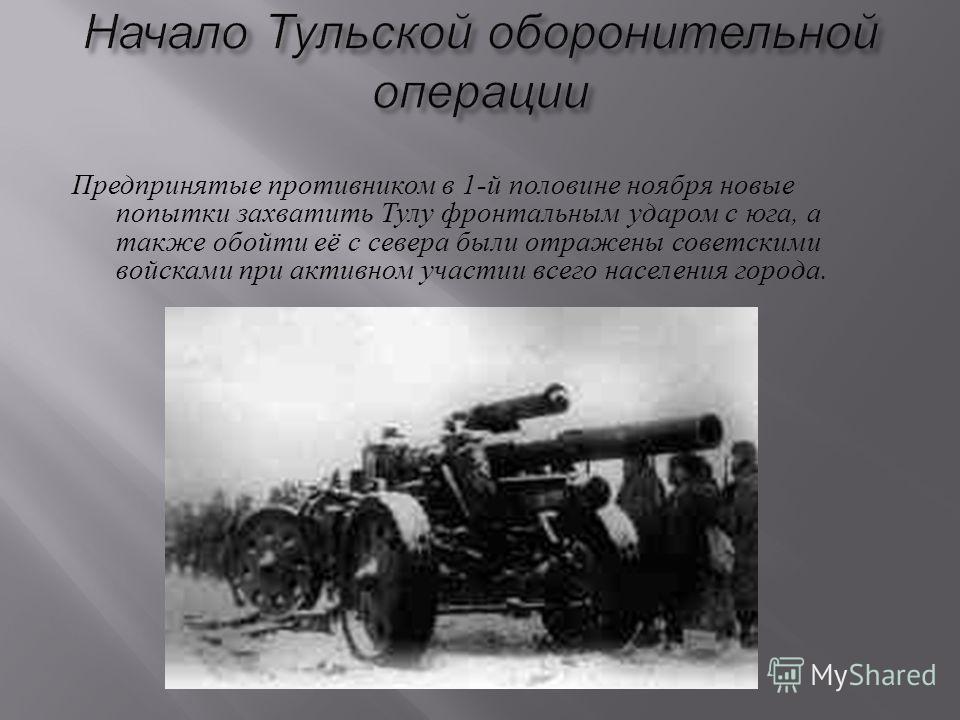 Предпринятые противником в 1- й половине ноября новые попытки захватить Тулу фронтальным ударом с юга, а также обойти её с севера были отражены советскими войсками при активном участии всего населения города.