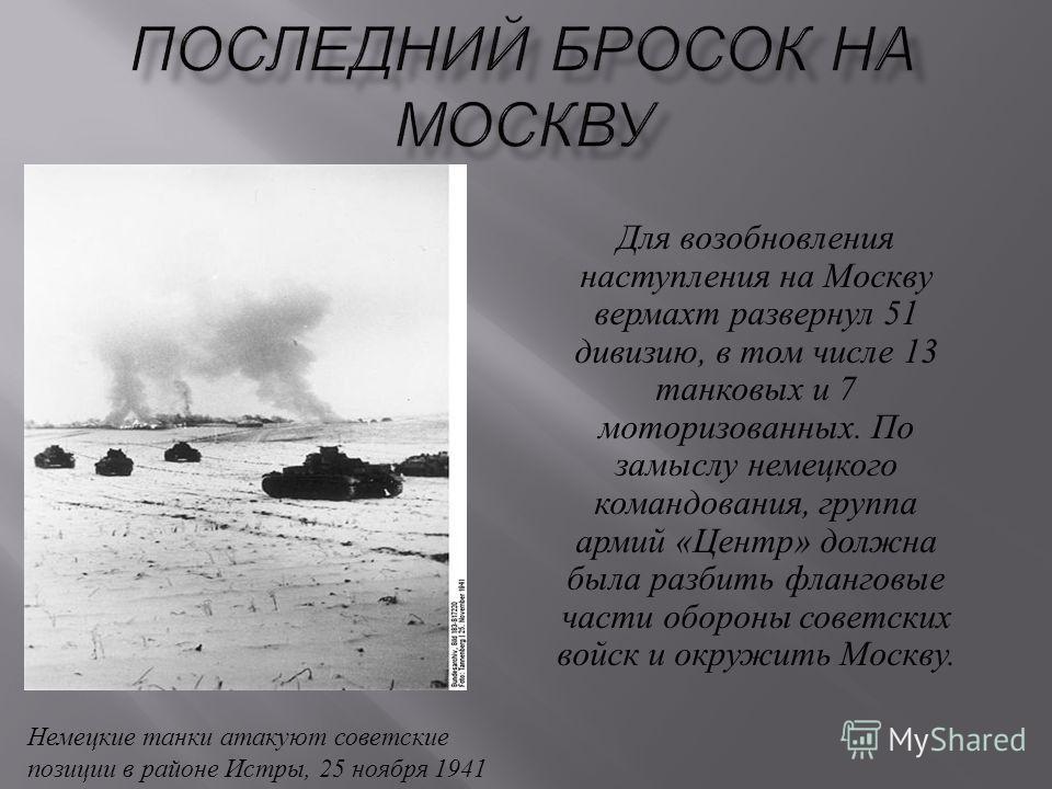 Для возобновления наступления на Москву вермахт развернул 51 дивизию, в том числе 13 танковых и 7 моторизованных. По замыслу немецкого командования, группа армий « Центр » должна была разбить фланговые части обороны советских войск и окружить Москву.