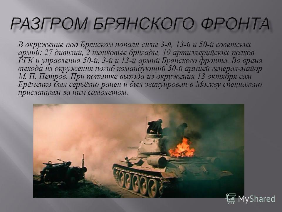 В окружение под Брянском попали силы 3- й, 13- й и 50- й советских армий : 27 дивизий, 2 танковые бригады, 19 артиллерийских полков РГК и управления 50- й, 3- й и 13- й армий Брянского фронта. Во время выхода из окружения погиб командующий 50- й арми