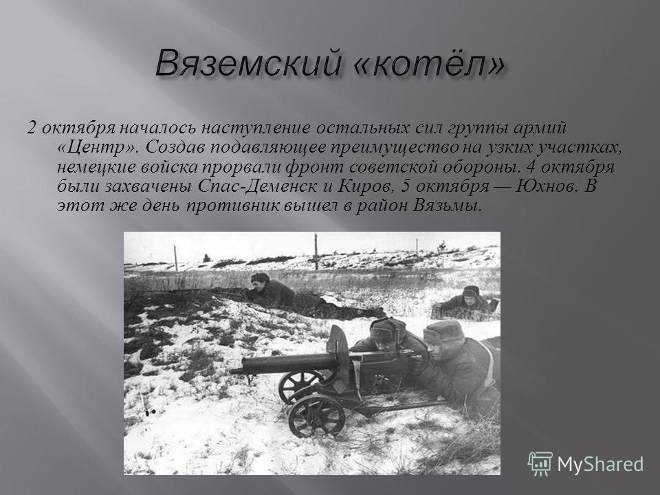 2 октября началось наступление остальных сил группы армий « Центр ». Создав подавляющее преимущество на узких участках, немецкие войска прорвали фронт советской обороны. 4 октября были захвачены Спас - Деменск и Киров, 5 октября Юхнов. В этот же день