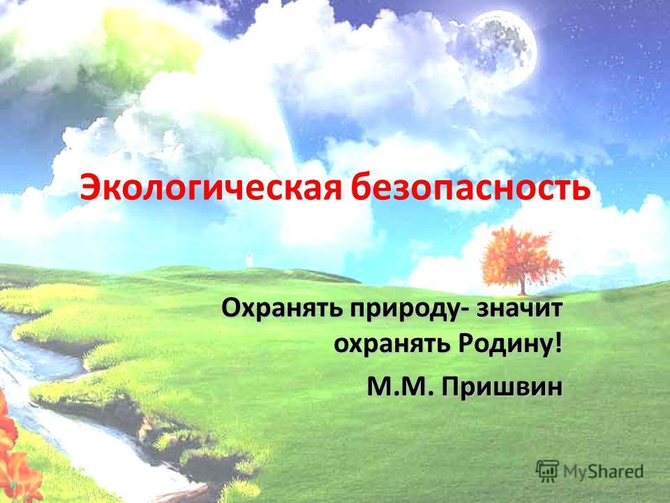 Экологическая безопасность Охранять природу- значит охранять Родину! М.М. Пришвин