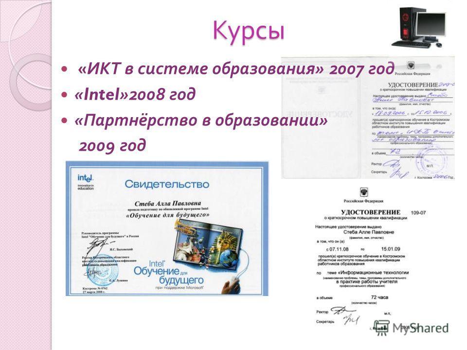 Курсы Курсы « ИКТ в системе образования » 2007 год «Intel»2008 год « Партнёрство в образовании » 2009 год