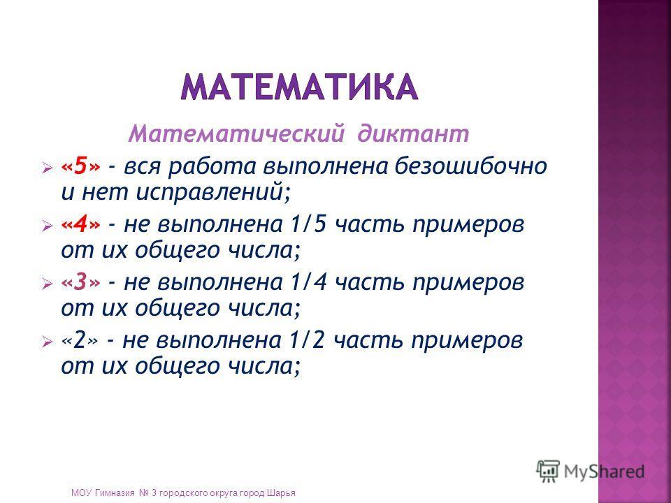 Математический диктант «5» - вся работа выполнена безошибочно и нет исправлений; «4» - не выполнена 1/5 часть примеров от их общего числа; «3» - не выполнена 1/4 часть примеров от их общего числа; «2» - не выполнена 1/2 часть примеров от их общего чи