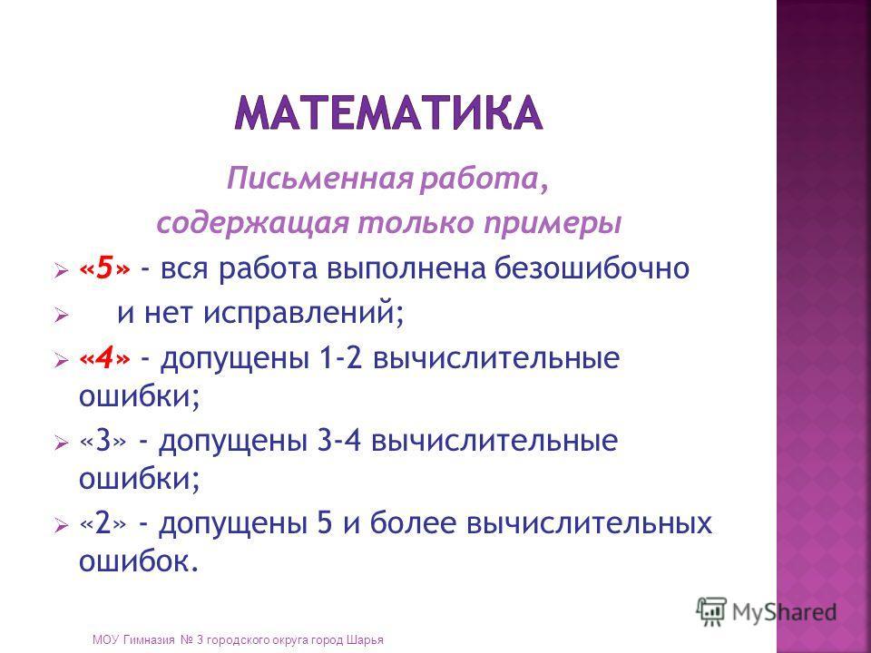 Письменная работа, содержащая только примеры «5» - вся работа выполнена безошибочно и нет исправлений; «4» - допущены 1-2 вычислительные ошибки; «3» - допущены 3-4 вычислительные ошибки; «2» - допущены 5 и более вычислительных ошибок. МОУ Гимназия 3