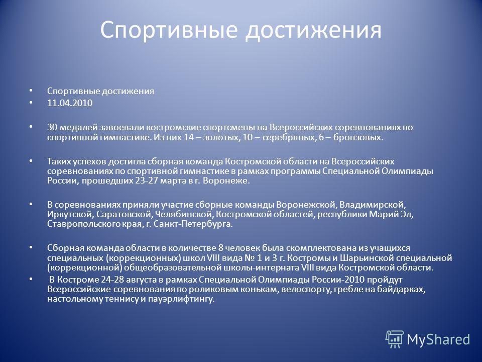 Спортивные достижения 11.04.2010 30 медалей завоевали костромские спортсмены на Всероссийских соревнованиях по спортивной гимнастике. Из них 14 – золотых, 10 – серебряных, 6 – бронзовых. Таких успехов достигла сборная команда Костромской области на В