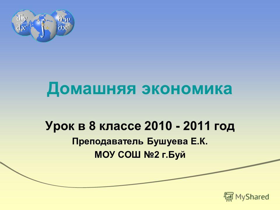 Домашняя экономика Урок в 8 классе 2010 - 2011 год Преподаватель Бушуева Е.К. МОУ СОШ 2 г.Буй