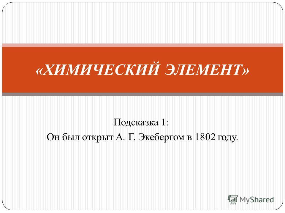 Подсказка 1: Он был открыт А. Г. Экебергом в 1802 году. «ХИМИЧЕСКИЙ ЭЛЕМЕНТ»