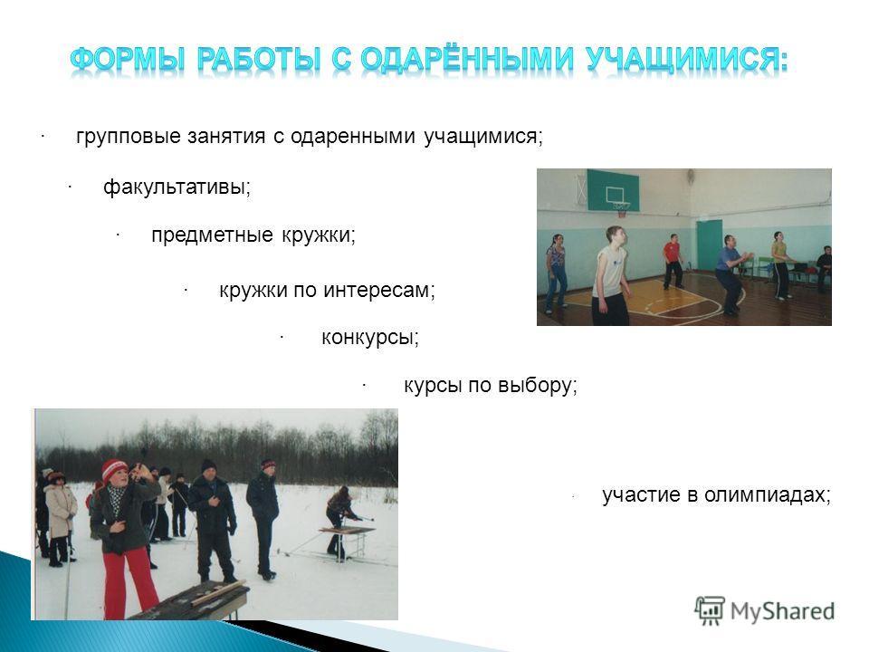 · групповые занятия с одаренными учащимися; · факультативы; · предметные кружки; · кружки по интересам; · конкурсы; · курсы по выбору; · участие в олимпиадах;