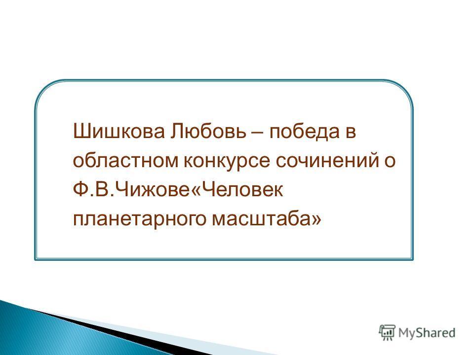 Шишкова Любовь – победа в областном конкурсе сочинений о Ф.В.Чижове«Человек планетарного масштаба»