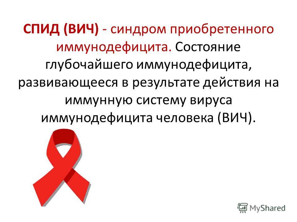 СПИД (ВИЧ) - синдром приобретенного иммунодефицита. Состояние глубочайшего иммунодефицита, развивающееся в результате действия на иммунную систему вируса иммунодефицита человека (ВИЧ).