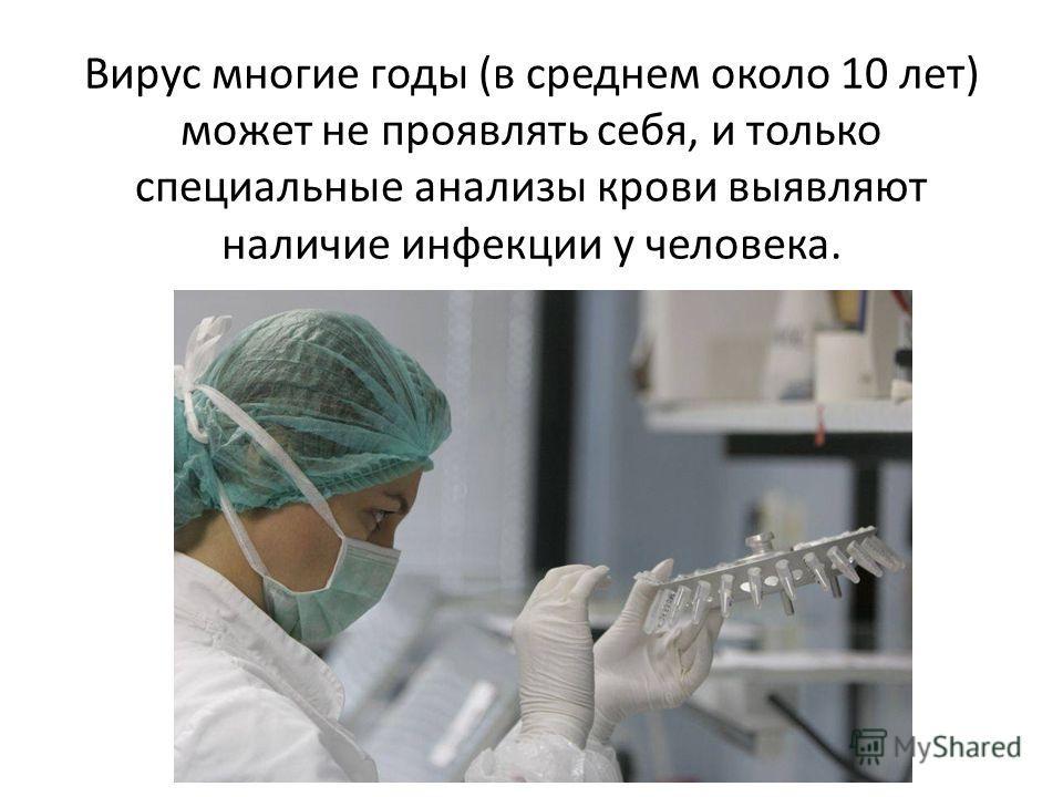 Вирус многие годы (в среднем около 10 лет) может не проявлять себя, и только специальные анализы крови выявляют наличие инфекции у человека.