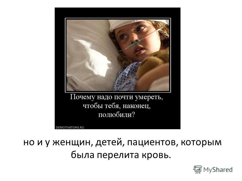 но и у женщин, детей, пациентов, которым была перелита кровь.