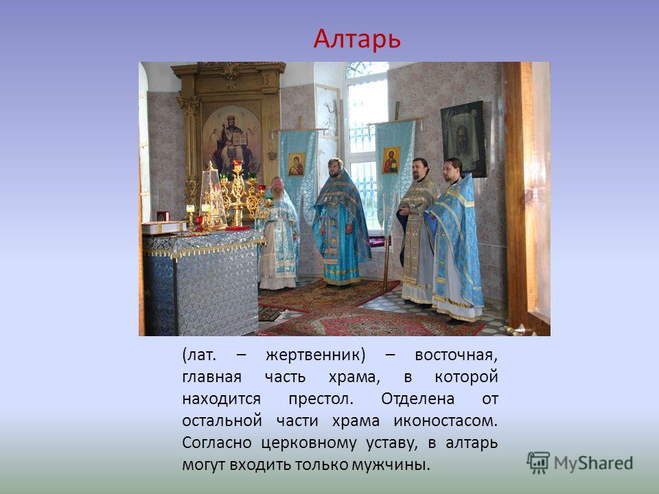 Алтарь (лат. – жертвенник) – восточная, главная часть храма, в которой находится престол. Отделена от остальной части храма иконостасом. Согласно церковному уставу, в алтарь могут входить только мужчины.