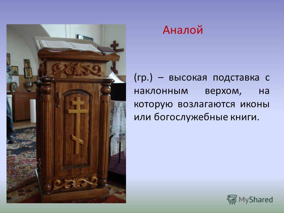 Аналой (гр.) – высокая подставка с наклонным верхом, на которую возлагаются иконы или богослужебные книги.