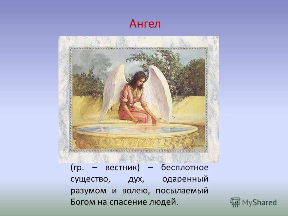 Ангел (гр. – вестник) – бесплотное существо, дух, одаренный разумом и волею, посылаемый Богом на спасение людей.