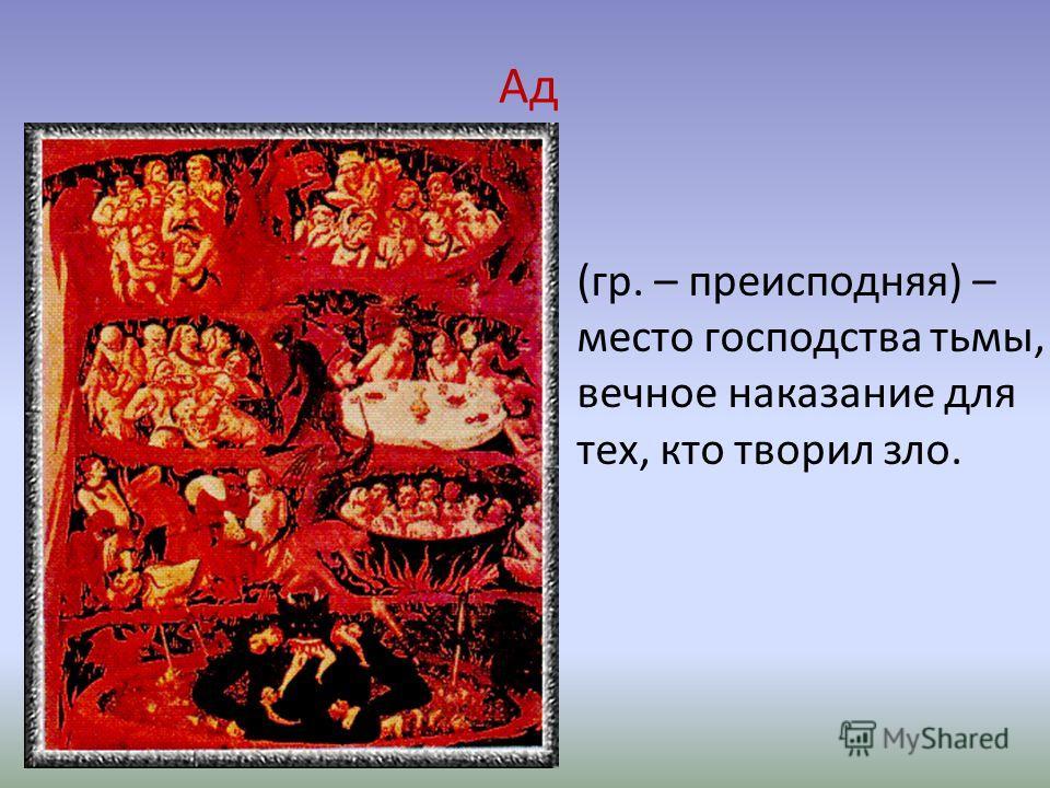 Ад (гр. – преисподняя) – место господства тьмы, вечное наказание для тех, кто творил зло.