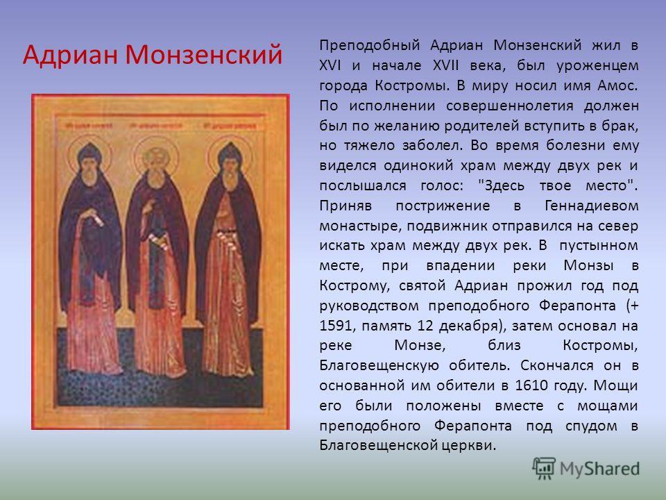Адриан Монзенский Преподобный Адриан Монзенский жил в XVI и начале XVII века, был уроженцем города Костромы. В миру носил имя Амос. По исполнении совершеннолетия должен был по желанию родителей вступить в брак, но тяжело заболел. Во время болезни ему