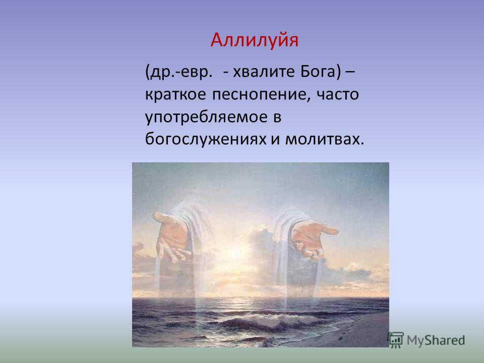 Аллилуйя (др.-евр. - хвалите Бога) – краткое песнопение, часто употребляемое в богослужениях и молитвах.