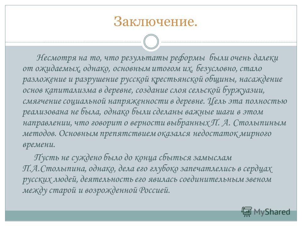 Несмотря на то, что результаты реформы были очень далеки от ожидаемых, однако, основным итогом их, безусловно, стало разложение и разрушение русской крестьянской общины, насаждение основ капитализма в деревне, создание слоя сельской буржуазии, смягче
