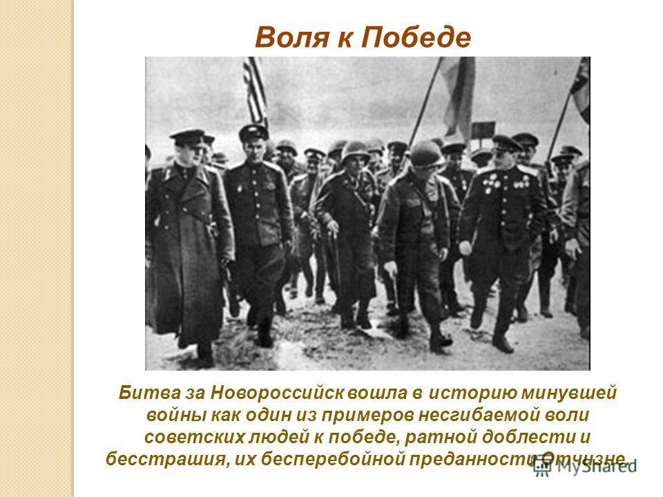 Битва за Новороссийск вошла в историю минувшей войны как один из примеров несгибаемой воли советских людей к победе, ратной доблести и бесстрашия, их бесперебойной преданности Отчизне. Воля к Победе