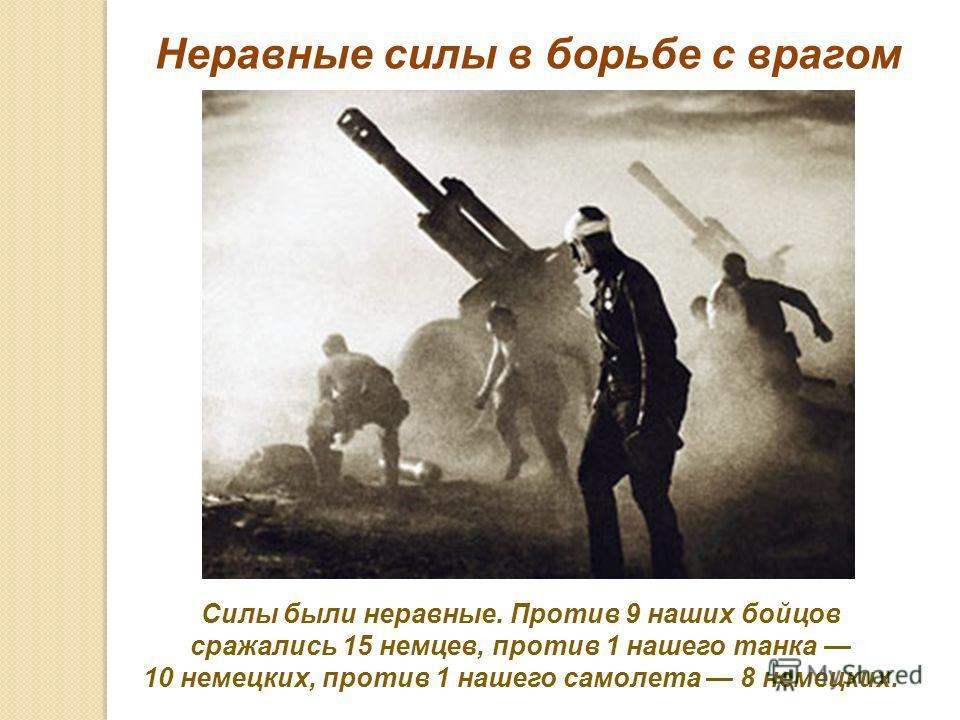 Силы были неравные. Против 9 наших бойцов сражались 15 немцев, против 1 нашего танка 10 немецких, против 1 нашего самолета 8 немецких. Неравные силы в борьбе с врагом